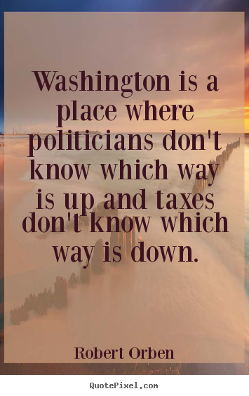 Robert Orben image quotes - Washington is a place where politicians don't.. - Life quotes
