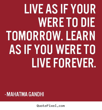 Mahatma Gandhi picture quotes - Live as if your were to die tomorrow. learn as if you were.. - Life quotes