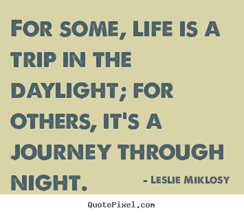 Leslie Miklosy picture quotes - For some, life is a trip in the daylight; for others, it's a journey.. - Life sayings