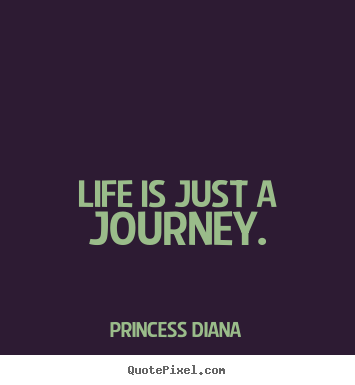 Life quotes - Life is just a journey.