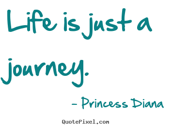 Design your own picture quotes about life - Life is just a journey.