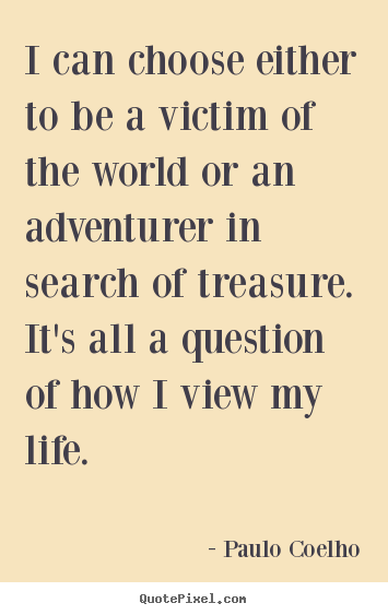I can choose either to be a victim of the world or an.. Paulo Coelho famous life quotes