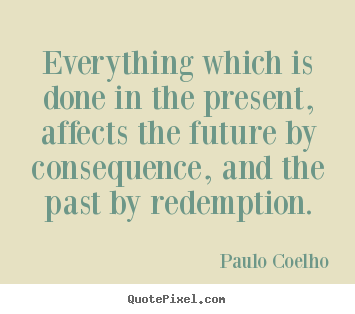 Everything which is done in the present, affects the future by.. Paulo Coelho good life quote