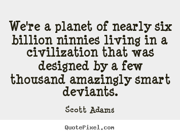 We're a planet of nearly six billion ninnies living.. Scott Adams top life quotes