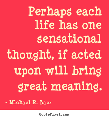 Life quotes - Perhaps each life has one sensational thought, if..
