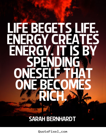 Sarah Bernhardt Picture Quote   Life Begets Life. Energy Creates Energy. It  Is By