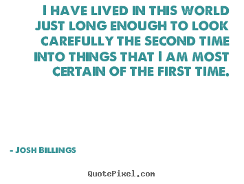 Quotes about life - I have lived in this world just long enough to look..