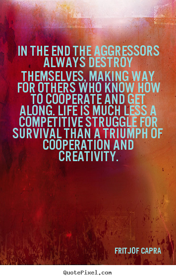 Life quotes - In the end the aggressors always destroy themselves, making way for..