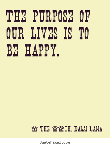 The purpose of our lives is to be happy. The 14th. Dalai Lama good life quote