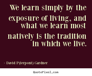 We learn simply by the exposure of living, and what we learn.. David P(ierpont) Gardner best life quotes
