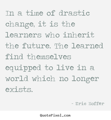 Quote about life - In a time of drastic change, it is the learners who..