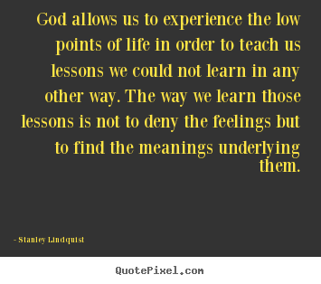 Quotes about life - God allows us to experience the low points of life in order to teach..