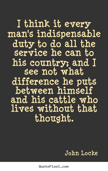 Quote about life - I think it every man's indispensable duty..