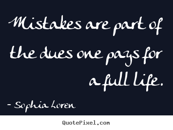 How to make picture quotes about life - Mistakes are part of the dues one pays for a full life.