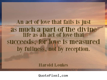 Harold Loukes photo quote - An act of love that fails is just as much a part of the.. - Life quotes