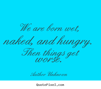 Author Unknown picture quote - We are born wet, naked, and hungry. then.. - Life quotes