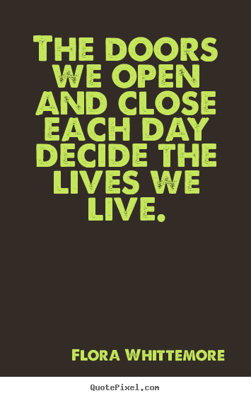 The doors we open and close each day decide.. Flora Whittemore good life quotes