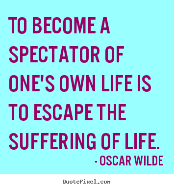 Quote about life - To become a spectator of one's own life is to escape the suffering..