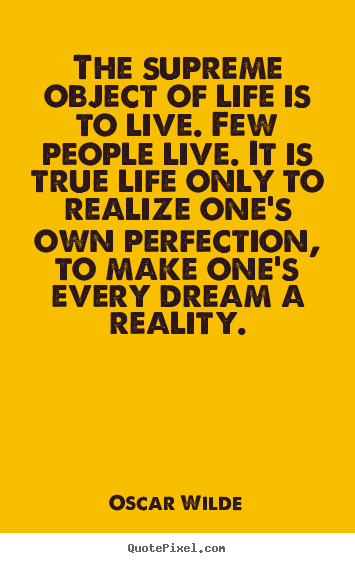 Quotes about life - The supreme object of life is to live. few..