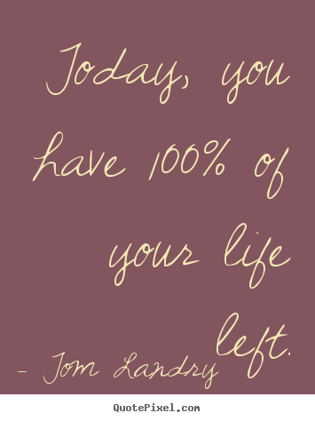 Tom Landry picture quotes - Today, you have 100% of your life left. - Life quotes