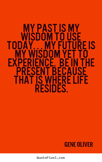 How to make picture quotes about life - My past is my wisdom to use today. . . my future is my wisdom yet..