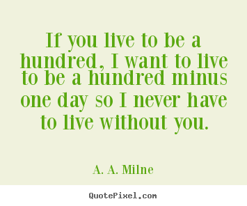 A. A. Milne picture quote - If you live to be a hundred, i want to live to be a hundred.. - Life quotes