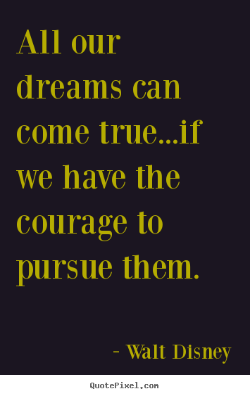 Quote about life - All our dreams can come true...if we have the courage to pursue..