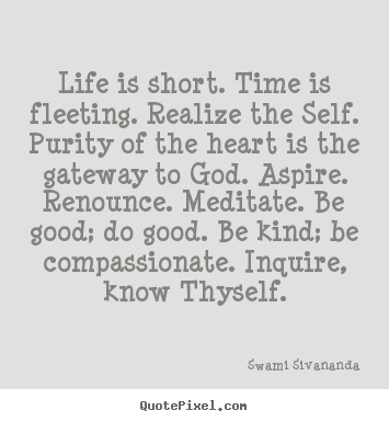 Design your own picture quotes about life - Life is short. time is fleeting. realize the..