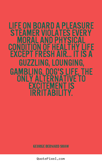 George Bernard Shaw picture quote - Life on board a pleasure steamer violates every moral and physical condition.. - Life quotes