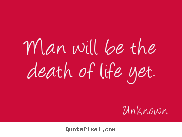 Man will be the death of life yet. Unknown popular life quotes