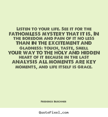Quotes about life - Listen to your life. see it for the fathomless mystery that it..