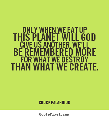 Only when we eat up this planet will god give us another. we'll be remembered.. Chuck Palahniuk top life sayings