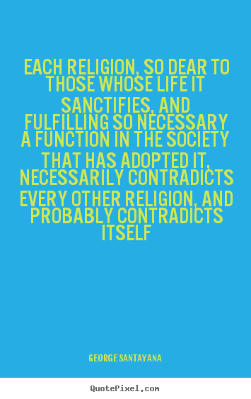 Life quotes - Each religion, so dear to those whose life it sanctifies,..
