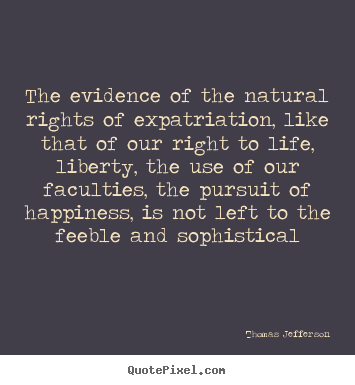 Create graphic picture quotes about life - The evidence of the natural rights of expatriation,..