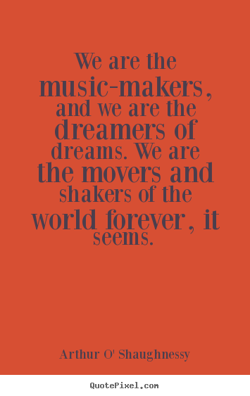 Arthur O' Shaughnessy picture quotes - We are the music-makers, and we are the dreamers.. - Life quote