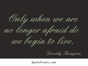 Only when we are no longer afraid do we begin to live. Dorothy Thompson  life quotes