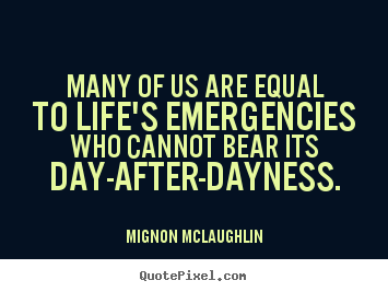 Sayings about life - Many of us are equal to life's emergencies..