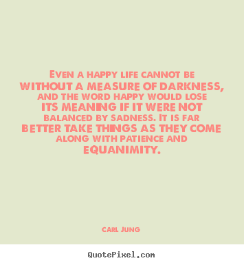 Carl Jung picture quotes - Even a happy life cannot be without a measure.. - Life quotes