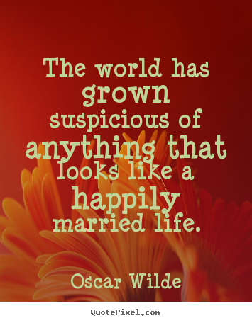 The world has grown suspicious of anything that looks like a happily married.. Oscar Wilde best life quotes