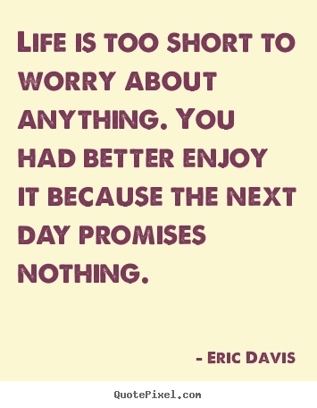Life is too short to worry about anything. you.. Eric Davis  life quotes