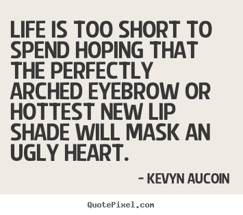 Kevyn Aucoin picture quotes - Life is too short to spend hoping that the perfectly arched eyebrow or.. - Life quotes