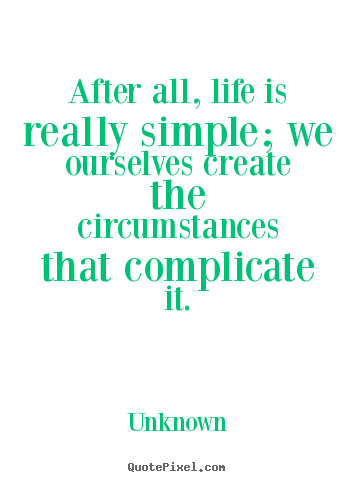 Unknown picture quotes - After all, life is really simple; we ourselves create the circumstances.. - Life sayings