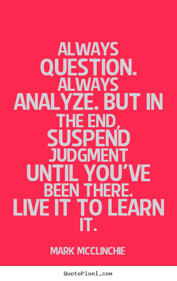 Mark McClinchie photo quotes - Always question. always analyze. but in the end,.. - Life quotes