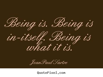 Being is. being is in-itself. being is what it is. Jean-Paul Sartre good life quotes