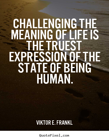 Life quotes - Challenging the meaning of life is the truest expression of the state..