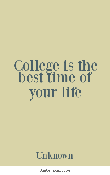 Life Quote   College Is The Best Time Of Your Life