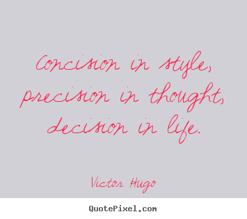 Victor Hugo picture quote - Concision in style, precision in thought, decision.. - Life sayings