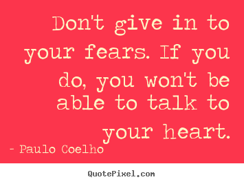 Paulo Coelho picture quotes - Don't give in to your fears. if you do, you won't.. - Life quotes