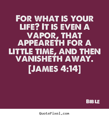 For what is your life? it is even a vapor, that appeareth for.. Bible great life quotes