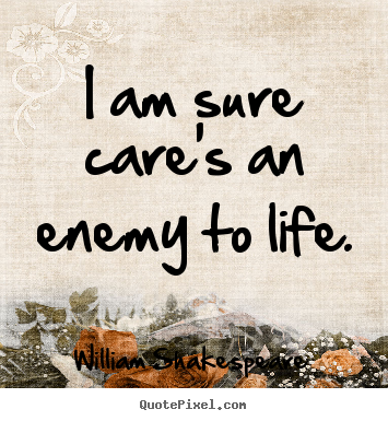 I am sure care's an enemy to life. William Shakespeare  life quotes
